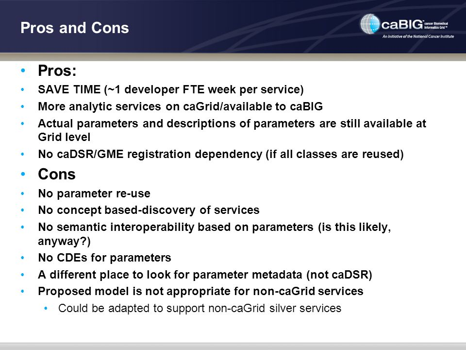 Pros and Cons Pros: SAVE TIME (~1 developer FTE week per service) More analytic services on caGrid/available to caBIG Actual parameters and descriptio