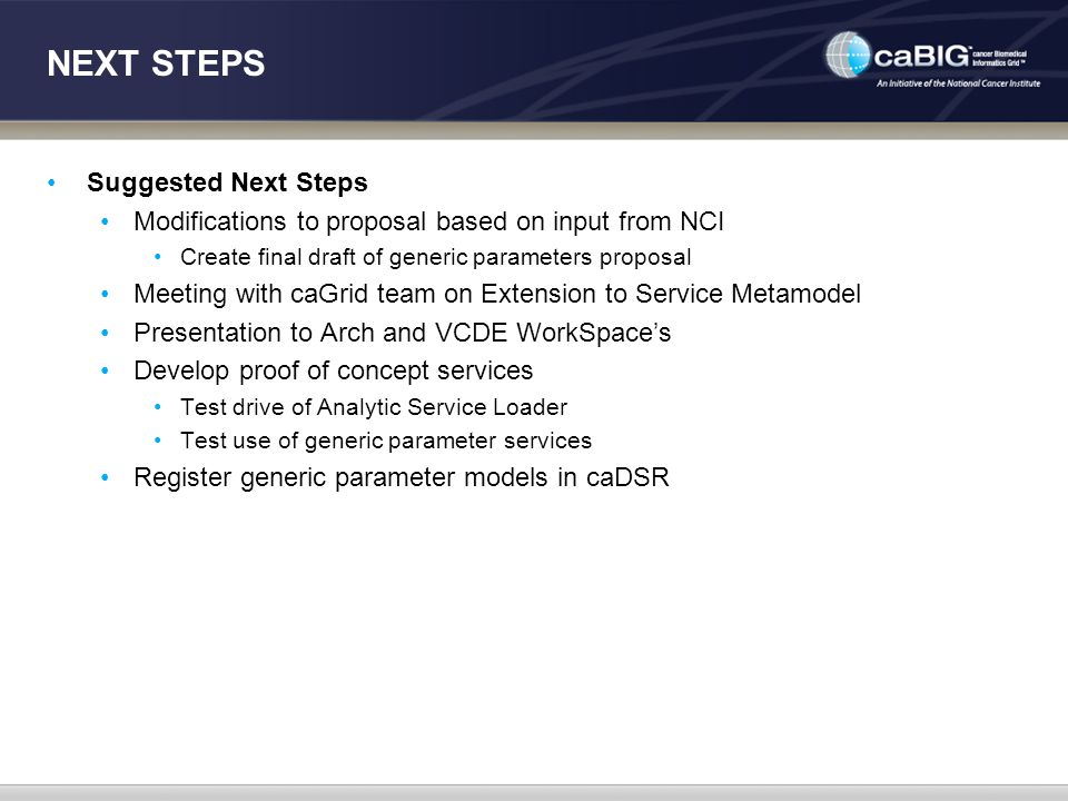 NEXT STEPS Suggested Next Steps Modifications to proposal based on input from NCI Create final draft of generic parameters proposal Meeting with caGrid team on Extension to Service Metamodel Presentation to Arch and VCDE WorkSpace's Develop proof of concept services Test drive of Analytic Service Loader Test use of generic parameter services Register generic parameter models in caDSR