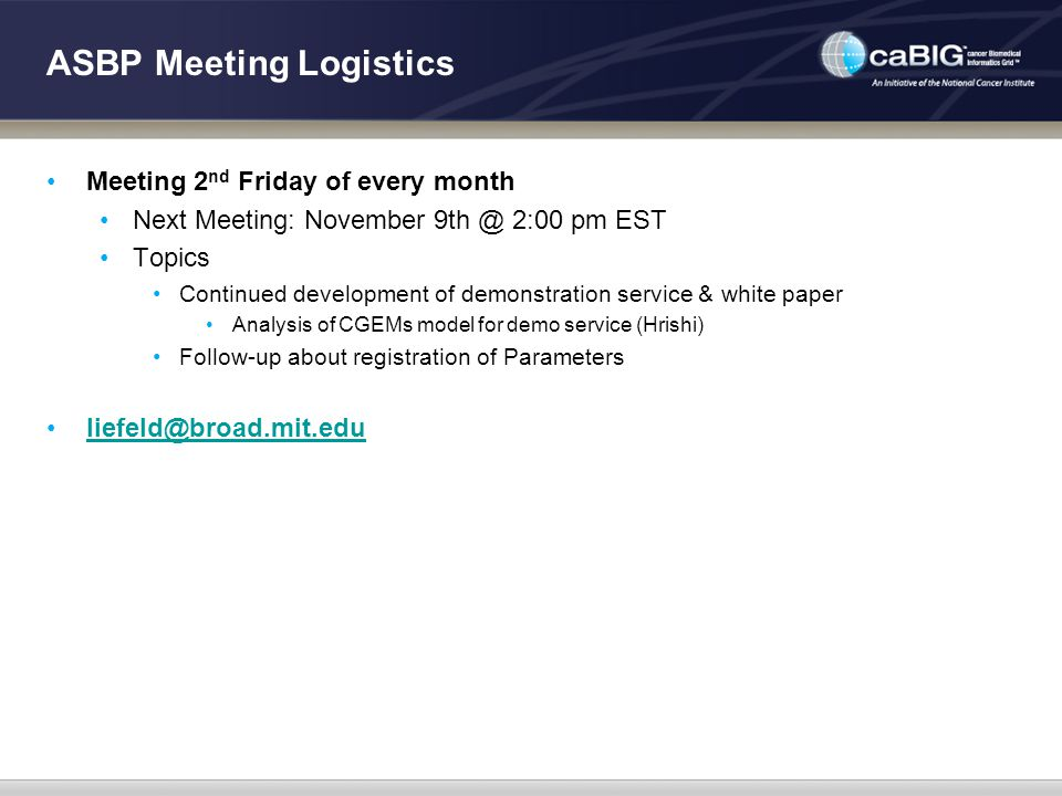 ASBP Meeting Logistics Meeting 2 nd Friday of every month Next Meeting: November 9th @ 2:00 pm EST Topics Continued development of demonstration service & white paper Analysis of CGEMs model for demo service (Hrishi) Follow-up about registration of Parameters liefeld@broad.mit.edu