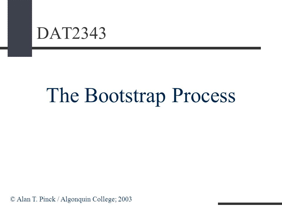 DAT2343 The Bootstrap Process © Alan T. Pinck / Algonquin College; 2003