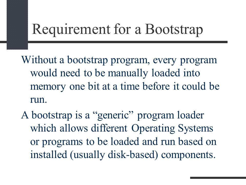 Requirement for a Bootstrap Without a bootstrap program, every program would need to be manually loaded into memory one bit at a time before it could be run.