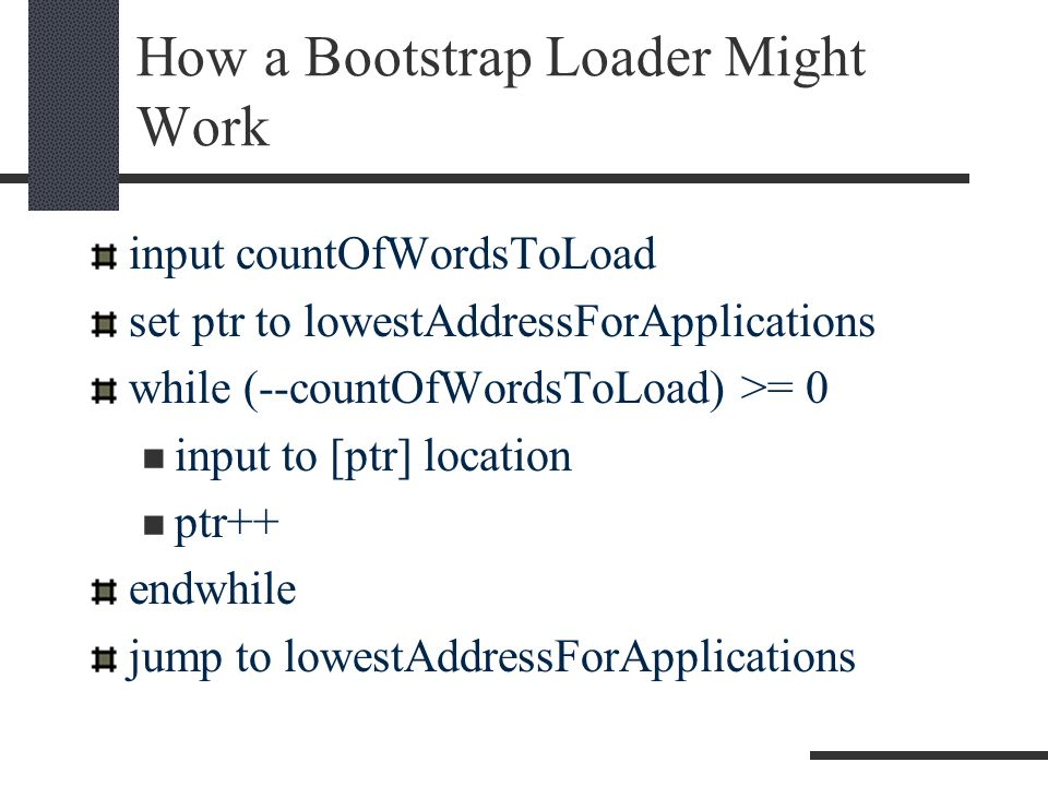 How a Bootstrap Loader Might Work input countOfWordsToLoad set ptr to lowestAddressForApplications while (--countOfWordsToLoad) >= 0 input to [ptr] location ptr++ endwhile jump to lowestAddressForApplications