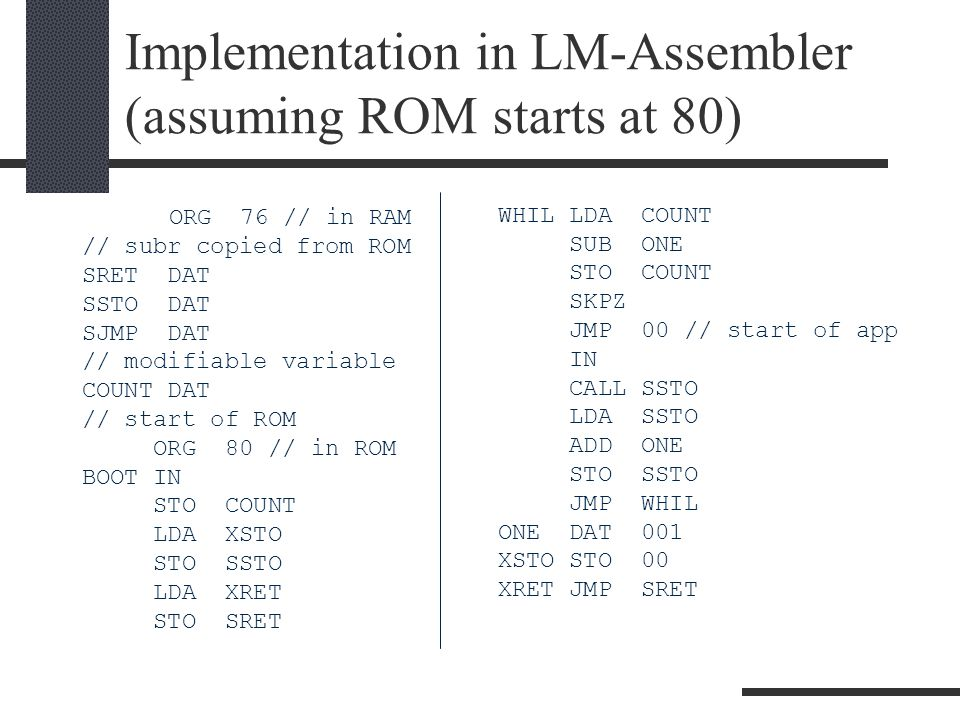 Implementation in LM-Assembler (assuming ROM starts at 80) ORG 76 // in RAM // subr copied from ROM SRET DAT SSTO DAT SJMP DAT // modifiable variable COUNT DAT // start of ROM ORG 80 // in ROM BOOT IN STO COUNT LDA XSTO STO SSTO LDA XRET STO SRET WHIL LDA COUNT SUB ONE STO COUNT SKPZ JMP 00 // start of app IN CALL SSTO LDA SSTO ADD ONE STO SSTO JMP WHIL ONE DAT 001 XSTO STO 00 XRET JMP SRET