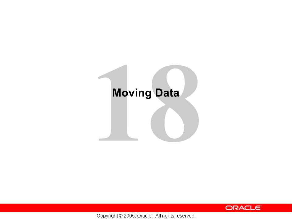 18 Copyright © 2005, Oracle. All rights reserved. Moving Data