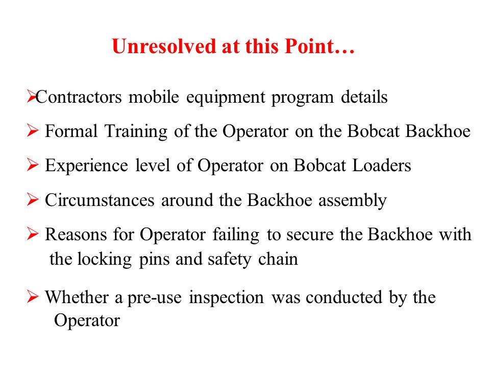 Unresolved at this Point…  Contractors mobile equipment program details  Formal Training of the Operator on the Bobcat Backhoe  Experience level of