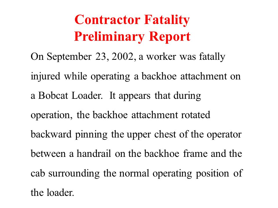 On September 23, 2002, a worker was fatally injured while operating a backhoe attachment on a Bobcat Loader. It appears that during operation, the bac
