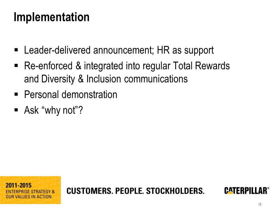 15 Implementation  Leader-delivered announcement; HR as support  Re-enforced & integrated into regular Total Rewards and Diversity & Inclusion communications  Personal demonstration  Ask why not ?