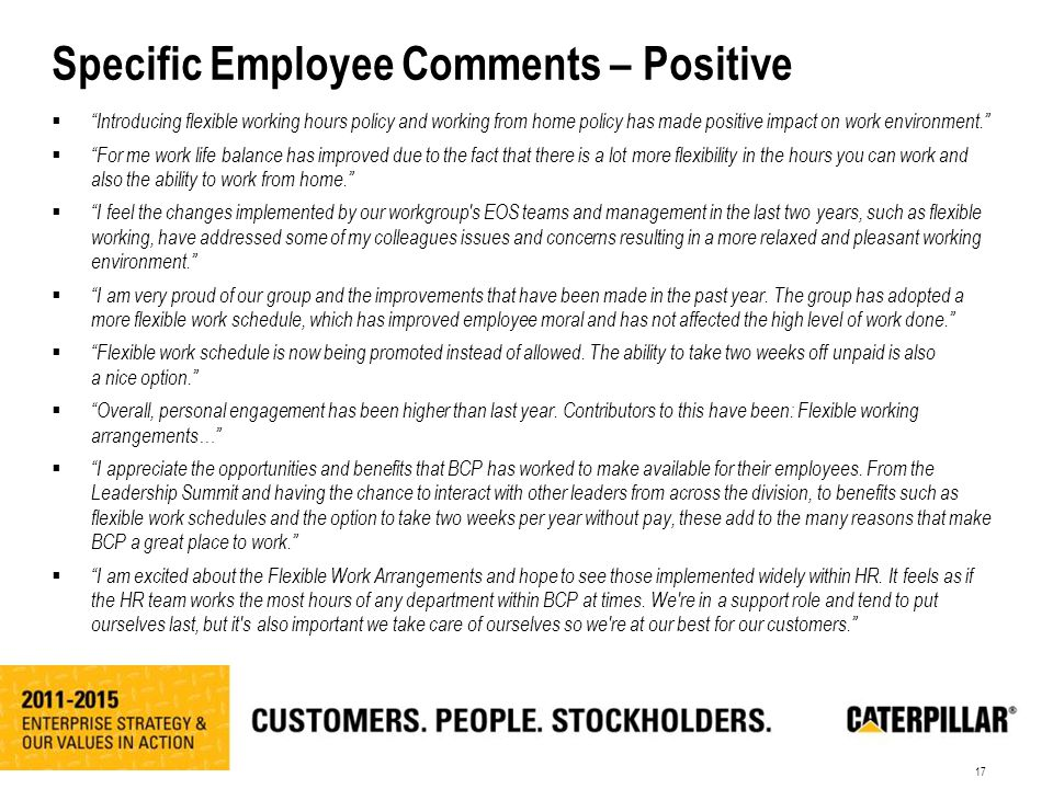 17 Specific Employee Comments – Positive  Introducing flexible working hours policy and working from home policy has made positive impact on work environment.  For me work life balance has improved due to the fact that there is a lot more flexibility in the hours you can work and also the ability to work from home.  I feel the changes implemented by our workgroup s EOS teams and management in the last two years, such as flexible working, have addressed some of my colleagues issues and concerns resulting in a more relaxed and pleasant working environment.  I am very proud of our group and the improvements that have been made in the past year.
