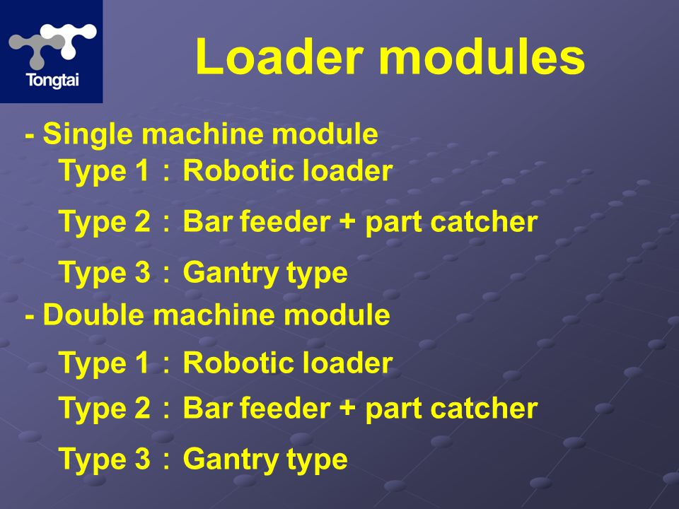 Loader modules - Single machine module - Double machine module Type 1 : Robotic loader Type 2 : Bar feeder + part catcher Type 3 : Gantry type Type 2 : Bar feeder + part catcher Type 3 : Gantry type Type 1 : Robotic loader