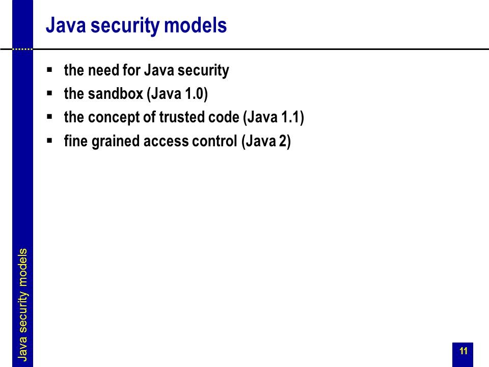 11 Java security models  the need for Java security  the sandbox (Java 1.0)  the concept of trusted code (Java 1.1)  fine grained access control (