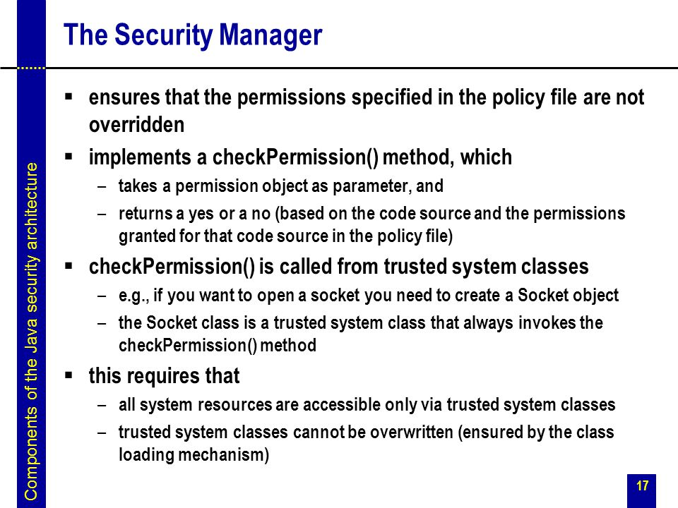 17 The Security Manager  ensures that the permissions specified in the policy file are not overridden  implements a checkPermission() method, which