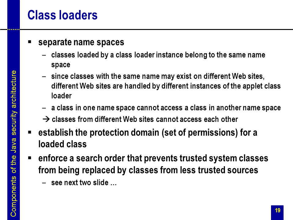 19 Class loaders  separate name spaces – classes loaded by a class loader instance belong to the same name space – since classes with the same name m