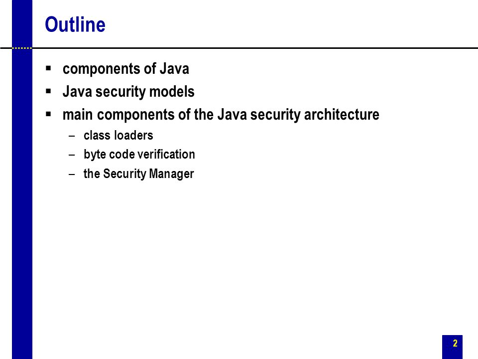 2 Outline  components of Java  Java security models  main components of the Java security architecture – class loaders – byte code verification – t