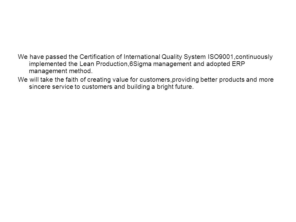 We have passed the Certification of International Quality System ISO9001,continuously implemented the Lean Production,6Sigma management and adopted ERP management method.