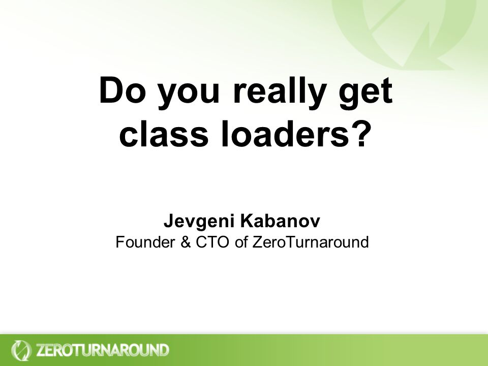 Do you really get class loaders Jevgeni Kabanov Founder & CTO of ZeroTurnaround