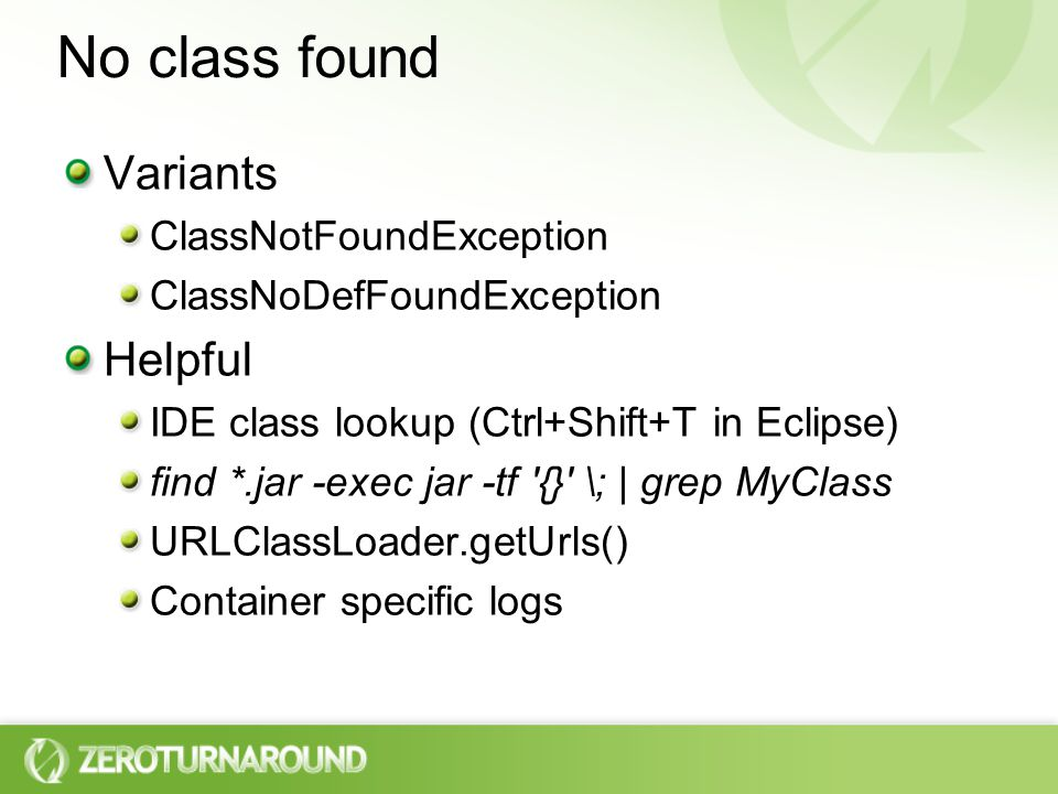 No class found Variants ClassNotFoundException ClassNoDefFoundException Helpful IDE class lookup (Ctrl+Shift+T in Eclipse) find *.jar -exec jar -tf {} \; | grep MyClass URLClassLoader.getUrls() Container specific logs