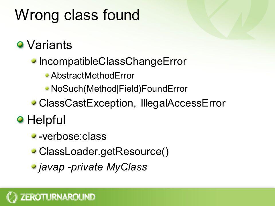 Wrong class found Variants IncompatibleClassChangeError AbstractMethodError NoSuch(Method|Field)FoundError ClassCastException, IllegalAccessError Helpful -verbose:class ClassLoader.getResource() javap -private MyClass