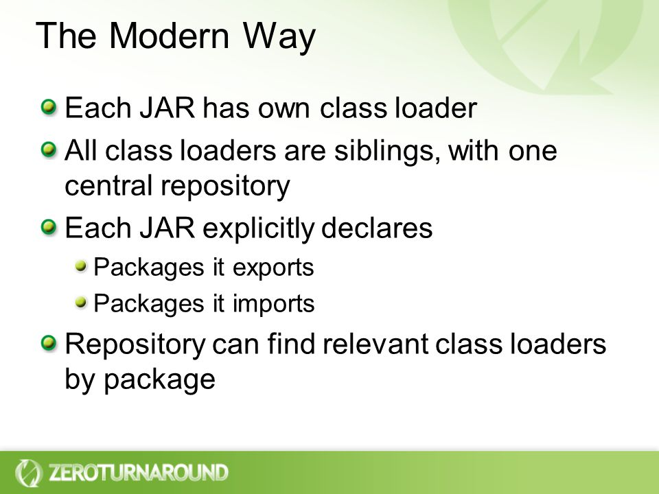 The Modern Way Each JAR has own class loader All class loaders are siblings, with one central repository Each JAR explicitly declares Packages it exports Packages it imports Repository can find relevant class loaders by package