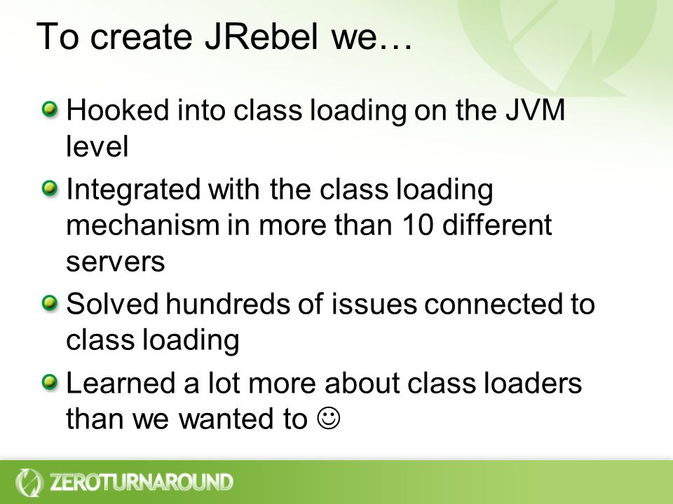 To create JRebel we… Hooked into class loading on the JVM level Integrated with the class loading mechanism in more than 10 different servers Solved hundreds of issues connected to class loading Learned a lot more about class loaders than we wanted to