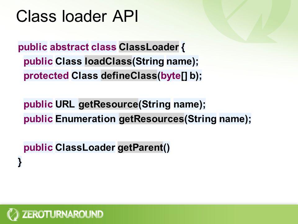 Class loader API public abstract class ClassLoader { public Class loadClass(String name); protected Class defineClass(byte[] b); public URL getResource(String name); public Enumeration getResources(String name); public ClassLoader getParent() }