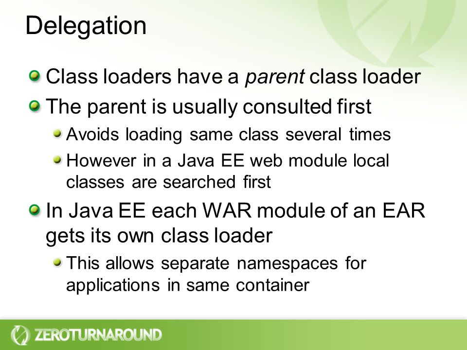 Delegation Class loaders have a parent class loader The parent is usually consulted first Avoids loading same class several times However in a Java EE web module local classes are searched first In Java EE each WAR module of an EAR gets its own class loader This allows separate namespaces for applications in same container
