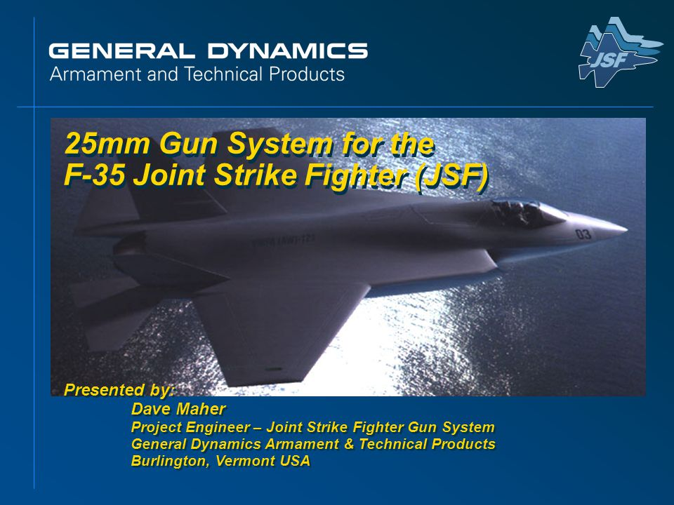 25mm Gun System for the F-35 Joint Strike Fighter (JSF) Presented by: Dave Maher Project Engineer – Joint Strike Fighter Gun System General Dynamics A