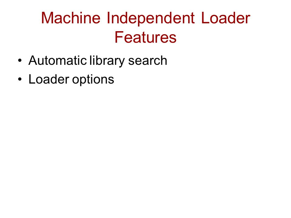 Machine Independent Loader Features Automatic library search Loader options