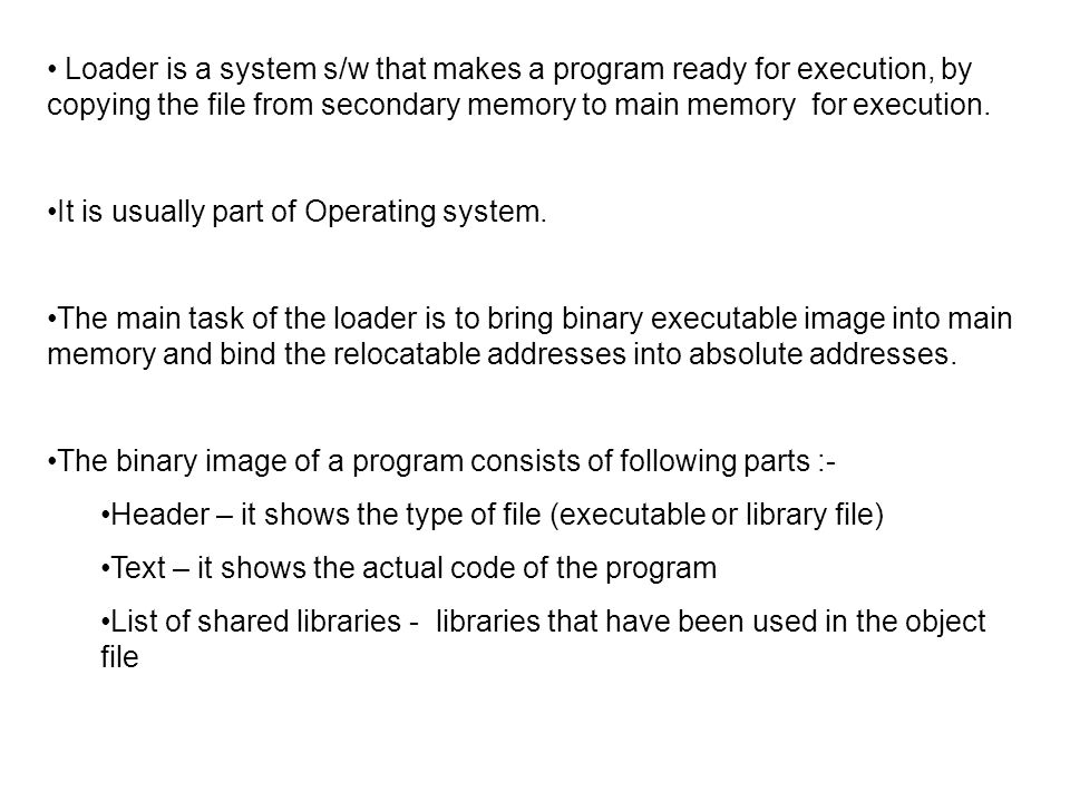 Design of The absolute loader – An absolute object file consists of three part- 1)The start address of the program 2)The object instructions 3)The address of the first executable instruction.