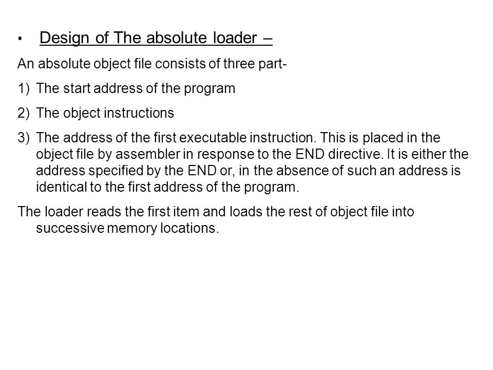 Algorithm for absolute loader:- Begin Read Header record Verify program name and length Read first text record While record type is not 'E' do begin if object code is in character form { convert into internal representation } read next object program record end Jump to the address specified in End Record end