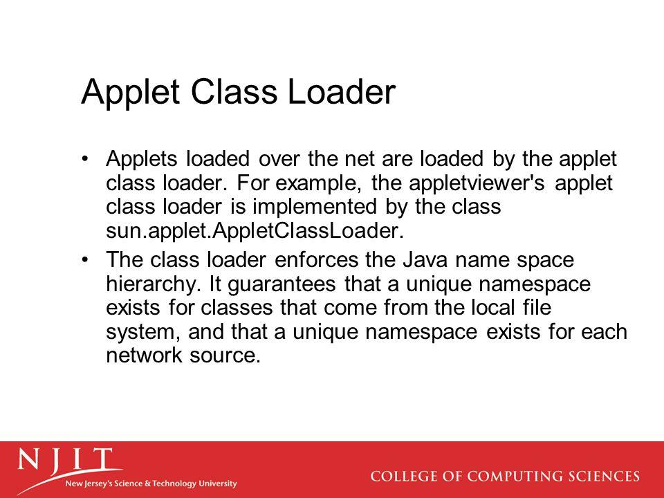 Applet Class Loader Applets loaded over the net are loaded by the applet class loader.