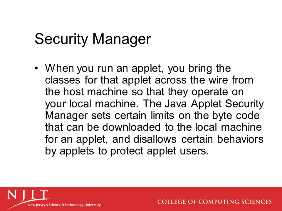 Security Manager When you run an applet, you bring the classes for that applet across the wire from the host machine so that they operate on your local machine.