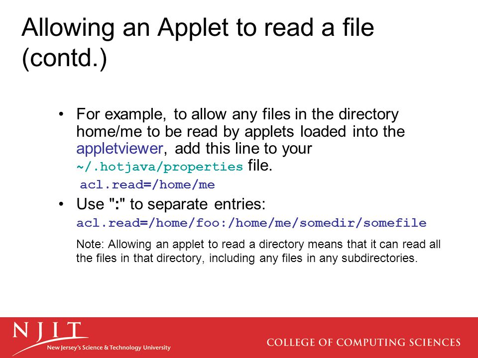 Allowing an Applet to read a file (contd.) For example, to allow any files in the directory home/me to be read by applets loaded into the appletviewer, add this line to your ~/.hotjava/properties file.