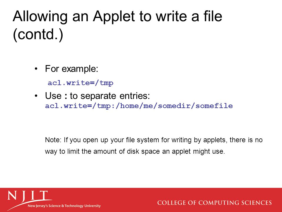 Allowing an Applet to write a file (contd.) For example: acl.write=/tmp Use : to separate entries: acl.write=/tmp:/home/me/somedir/somefile Note: If you open up your file system for writing by applets, there is no way to limit the amount of disk space an applet might use.
