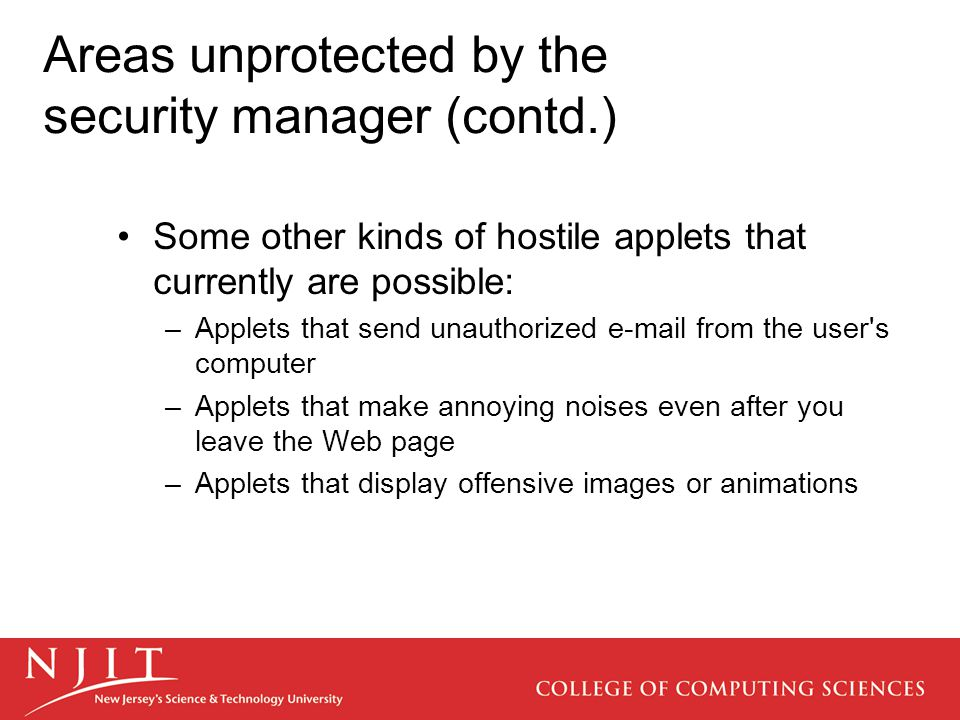 Areas unprotected by the security manager (contd.) Some other kinds of hostile applets that currently are possible: –Applets that send unauthorized e-mail from the user s computer –Applets that make annoying noises even after you leave the Web page –Applets that display offensive images or animations