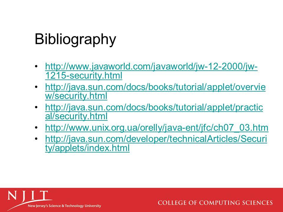 Bibliography http://www.javaworld.com/javaworld/jw-12-2000/jw- 1215-security.htmlhttp://www.javaworld.com/javaworld/jw-12-2000/jw- 1215-security.html http://java.sun.com/docs/books/tutorial/applet/overvie w/security.htmlhttp://java.sun.com/docs/books/tutorial/applet/overvie w/security.html http://java.sun.com/docs/books/tutorial/applet/practic al/security.htmlhttp://java.sun.com/docs/books/tutorial/applet/practic al/security.html http://www.unix.org.ua/orelly/java-ent/jfc/ch07_03.htm http://java.sun.com/developer/technicalArticles/Securi ty/applets/index.htmlhttp://java.sun.com/developer/technicalArticles/Securi ty/applets/index.html