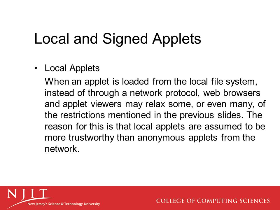 Local and Signed Applets Local Applets When an applet is loaded from the local file system, instead of through a network protocol, web browsers and applet viewers may relax some, or even many, of the restrictions mentioned in the previous slides.