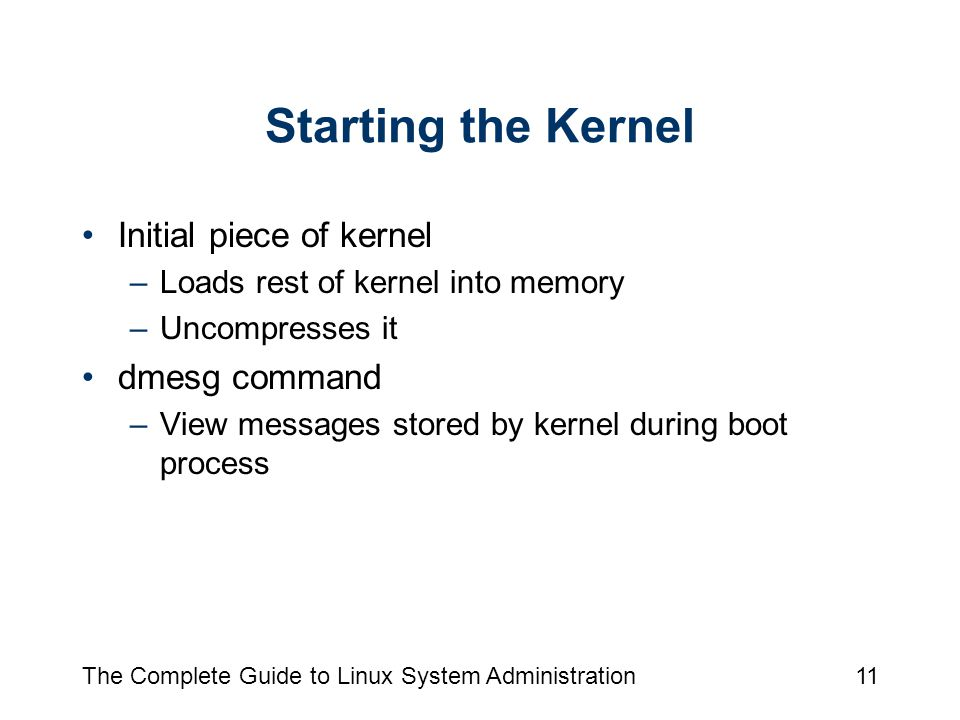 The Complete Guide to Linux System Administration11 Starting the Kernel Initial piece of kernel –Loads rest of kernel into memory –Uncompresses it dmesg command –View messages stored by kernel during boot process