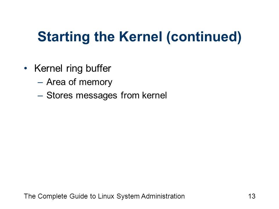 The Complete Guide to Linux System Administration13 Starting the Kernel (continued) Kernel ring buffer –Area of memory –Stores messages from kernel