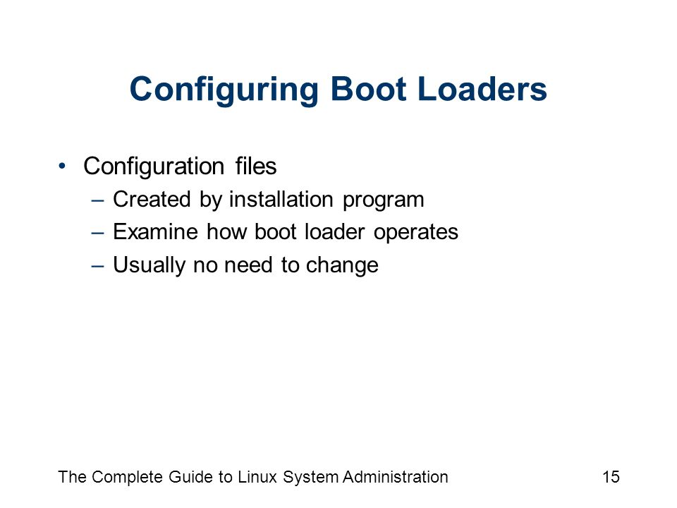 The Complete Guide to Linux System Administration15 Configuring Boot Loaders Configuration files –Created by installation program –Examine how boot loader operates –Usually no need to change