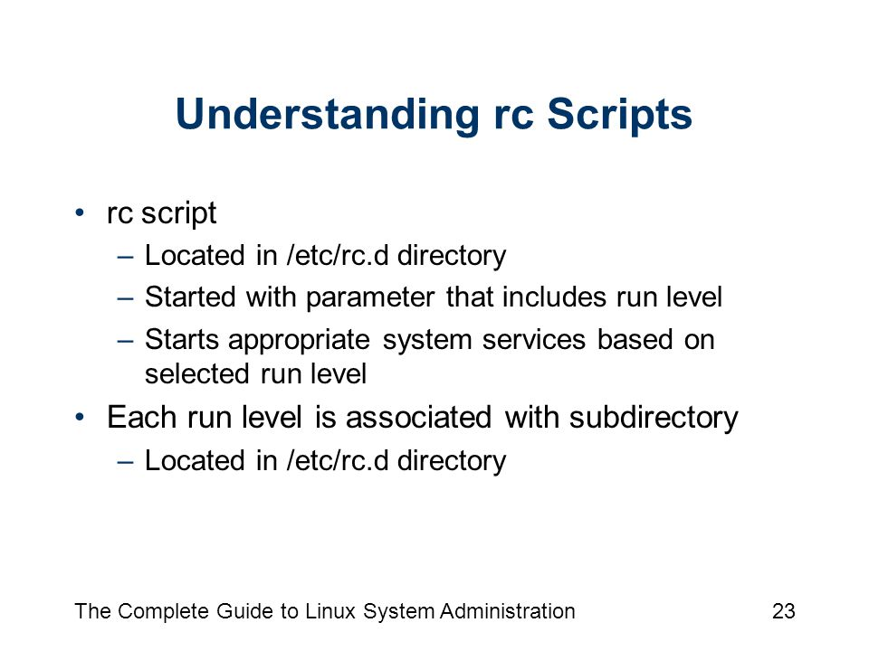 The Complete Guide to Linux System Administration23 Understanding rc Scripts rc script –Located in /etc/rc.d directory –Started with parameter that includes run level –Starts appropriate system services based on selected run level Each run level is associated with subdirectory –Located in /etc/rc.d directory