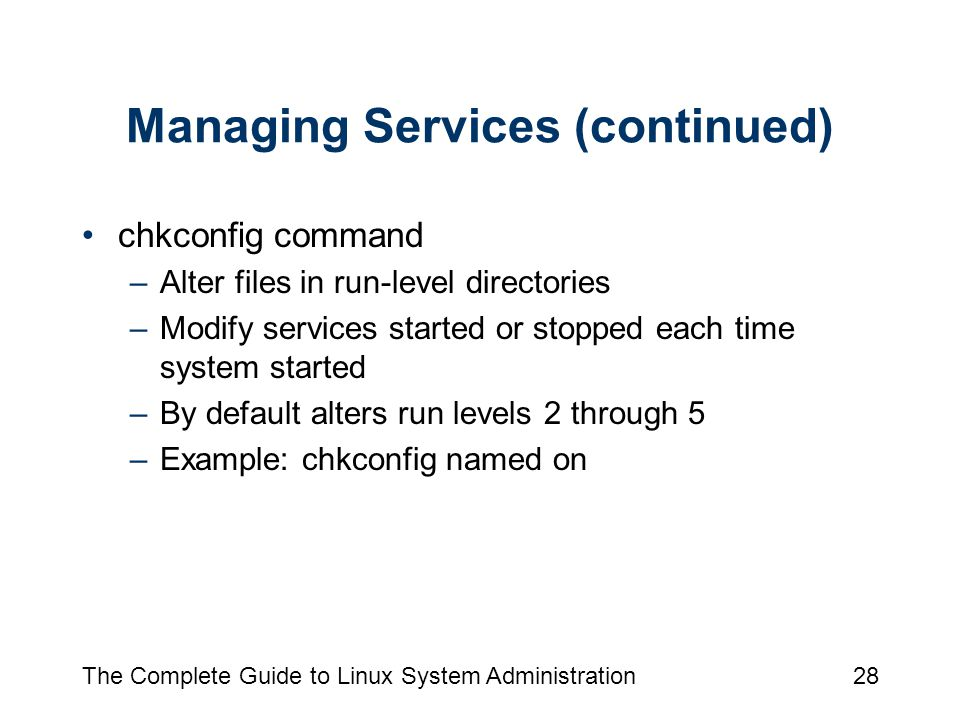 The Complete Guide to Linux System Administration28 Managing Services (continued) chkconfig command –Alter files in run-level directories –Modify services started or stopped each time system started –By default alters run levels 2 through 5 –Example: chkconfig named on