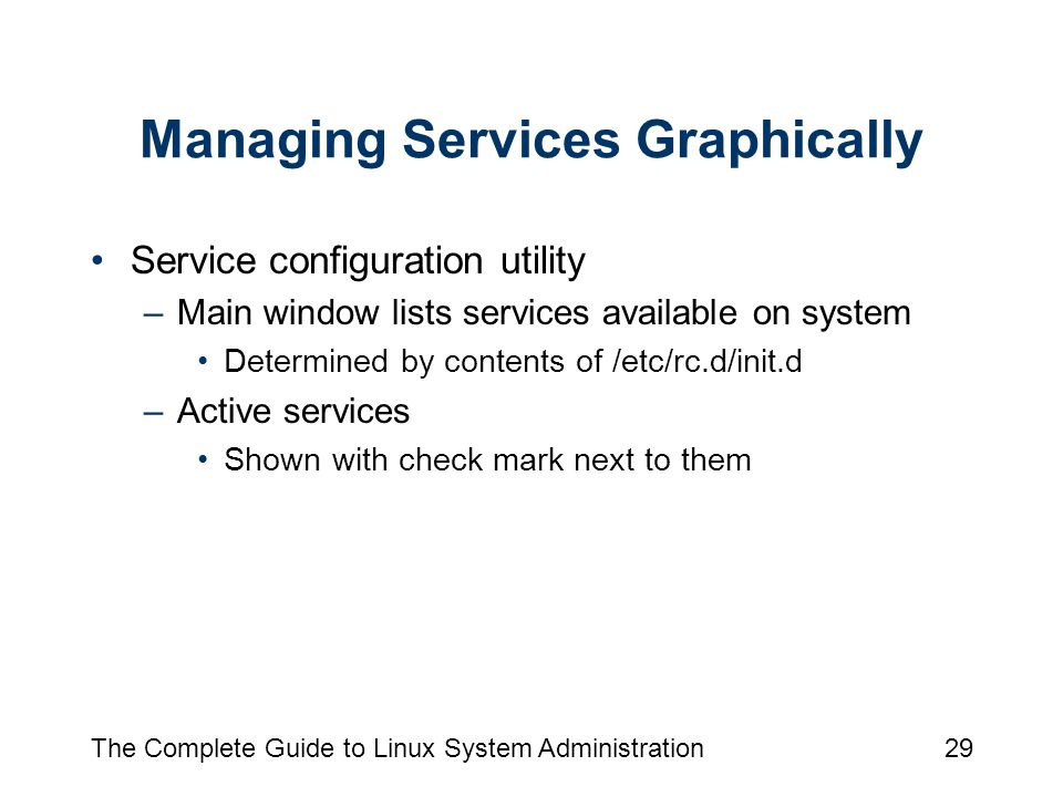 The Complete Guide to Linux System Administration29 Managing Services Graphically Service configuration utility –Main window lists services available on system Determined by contents of /etc/rc.d/init.d –Active services Shown with check mark next to them
