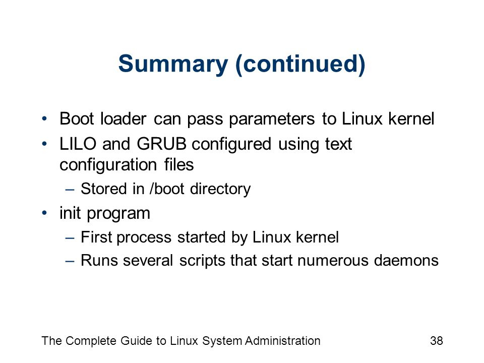 The Complete Guide to Linux System Administration38 Summary (continued) Boot loader can pass parameters to Linux kernel LILO and GRUB configured using text configuration files –Stored in /boot directory init program –First process started by Linux kernel –Runs several scripts that start numerous daemons