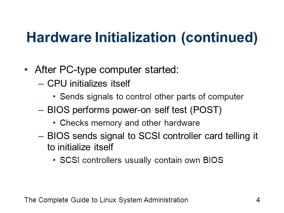 The Complete Guide to Linux System Administration4 Hardware Initialization (continued) After PC-type computer started: –CPU initializes itself Sends signals to control other parts of computer –BIOS performs power-on self test (POST) Checks memory and other hardware –BIOS sends signal to SCSI controller card telling it to initialize itself SCSI controllers usually contain own BIOS