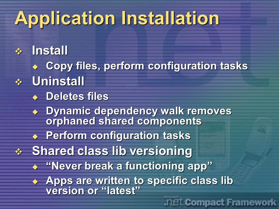 Application Installation  Install  Copy files, perform configuration tasks  Uninstall  Deletes files  Dynamic dependency walk removes orphaned shared components  Perform configuration tasks  Shared class lib versioning  Never break a functioning app  Apps are written to specific class lib version or latest