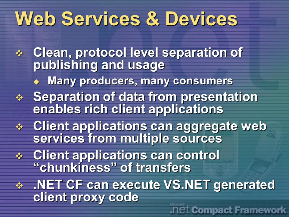 Web Services & Devices  Clean, protocol level separation of publishing and usage  Many producers, many consumers  Separation of data from presentat