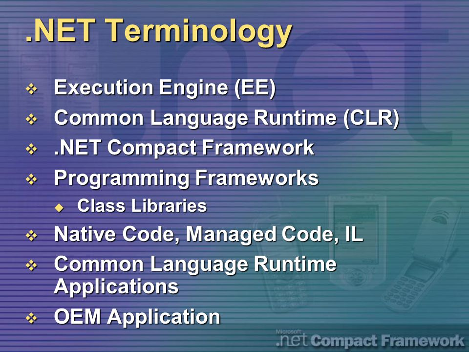 .NET Terminology  Execution Engine (EE)  Common Language Runtime (CLR) .NET Compact Framework  Programming Frameworks  Class Libraries  Native C