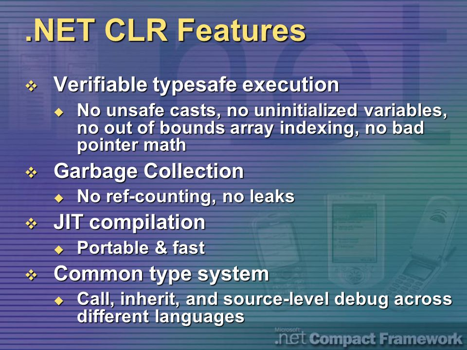 .NET CLR Features  Verifiable typesafe execution  No unsafe casts, no uninitialized variables, no out of bounds array indexing, no bad pointer math