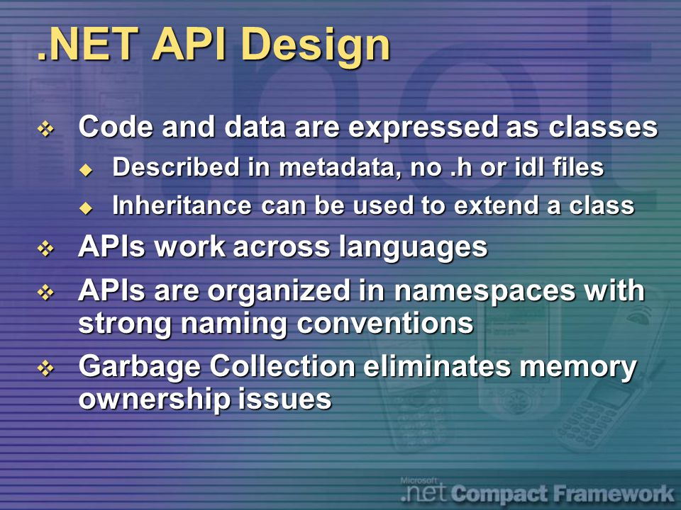 .NET API Design  Code and data are expressed as classes  Described in metadata, no.h or idl files  Inheritance can be used to extend a class  APIs