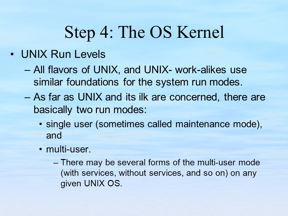 Step 4: The OS Kernel UNIX Run Levels –All flavors of UNIX, and UNIX- work-alikes use similar foundations for the system run modes.
